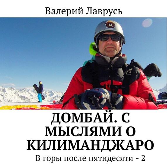 Валерий Лаврусь Домбай. С мыслями о Килиманджаро. В горы после пятидесяти – 2 снт куйбышевец горы 2 дом