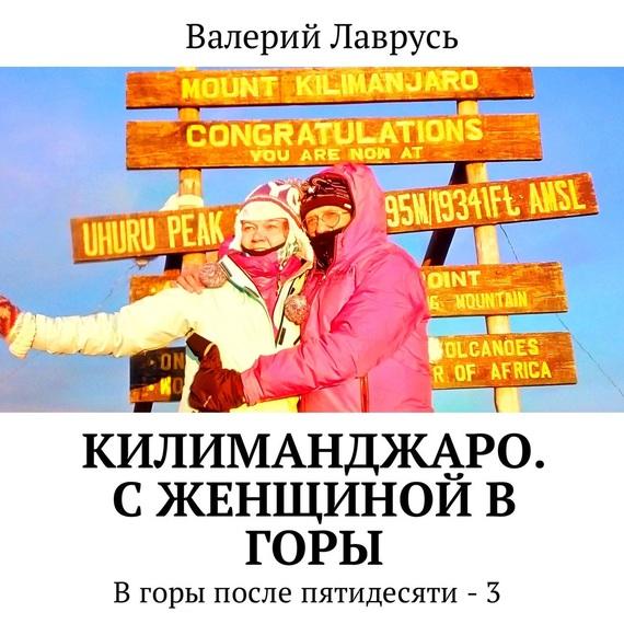 Валерий Лаврусь. Килиманджаро. С женщиной в горы. В горы после пятидесяти – 3