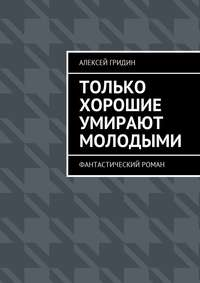 Алексей Владимирович Гридин - Только хорошие умирают молодыми. Фантастический роман