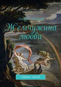 Андрей Юрьевич Ротнов - Жемчужина любви. Сборник стихов