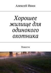 Алексей Николаевич Ивин - Хорошее жилище для одинокого охотника. Повести