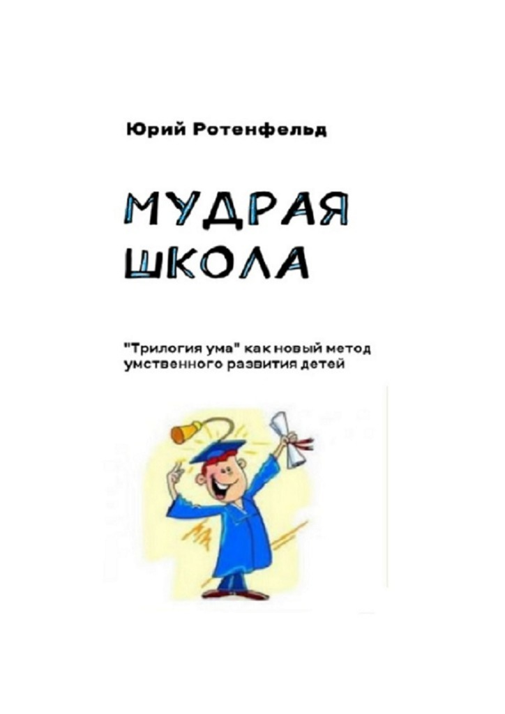 Юрий Ротенфельд - Мудрая школа. «Трилогия ума» как новый метод умственного развития детей