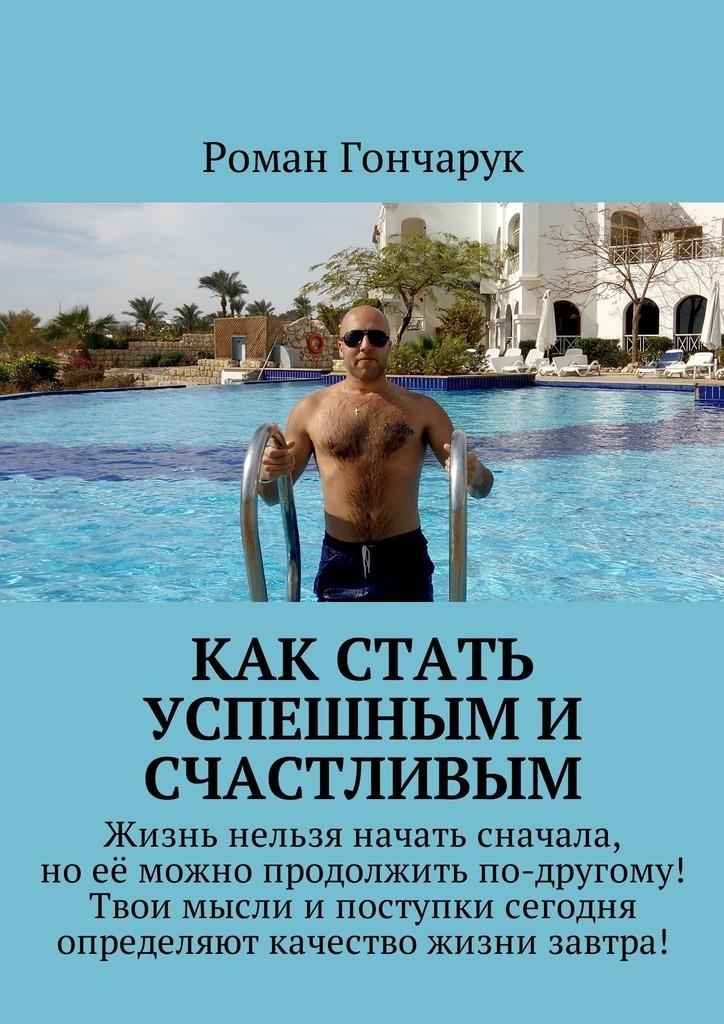 Роман Гончарук Как стать успешным и счастливым