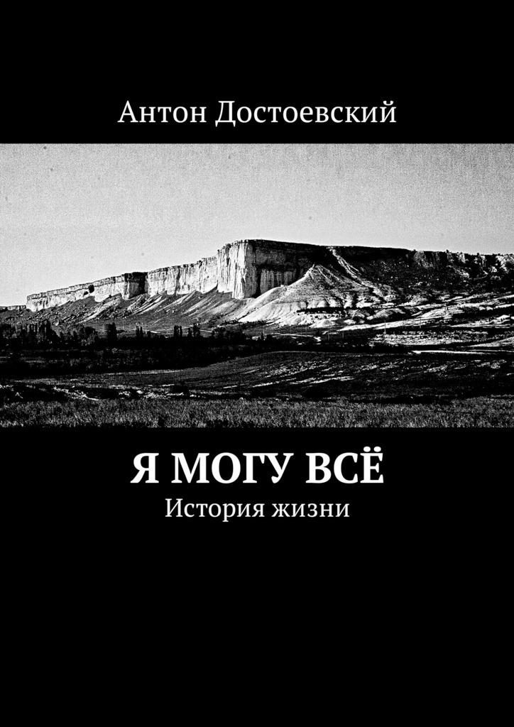 Антон Достоевский Я могу всё. История жизни