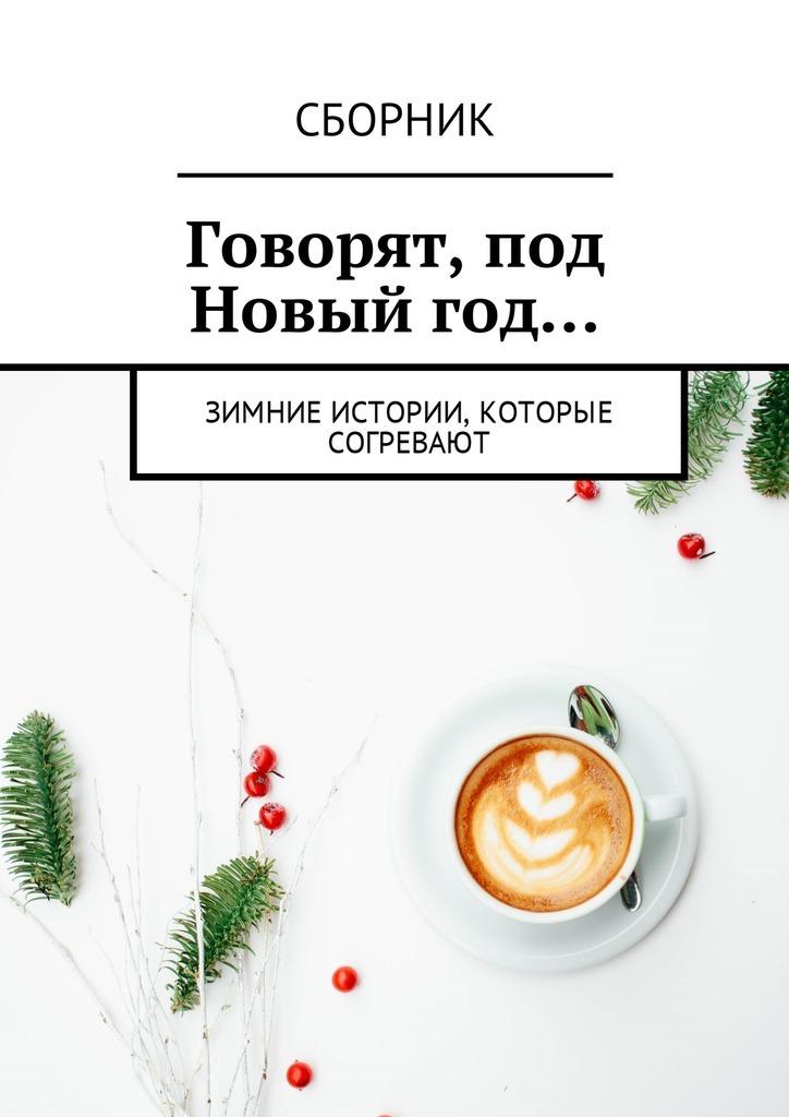 Говорят, под Новый год… Зимние истории, которые согревают