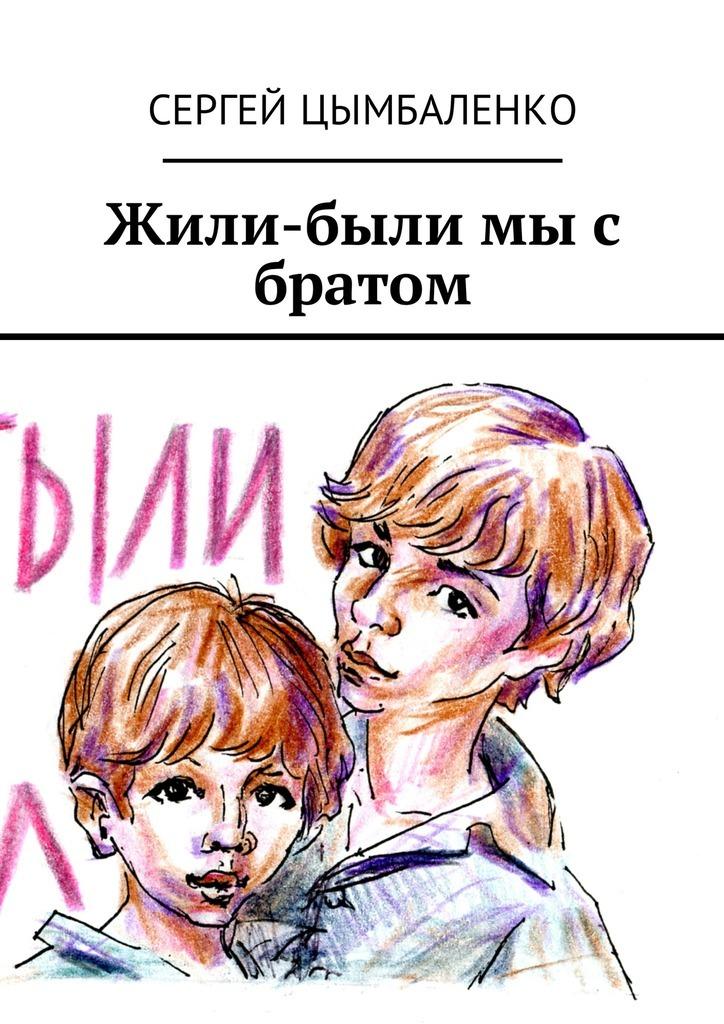 Сергей Цымбаленко Жили-были мы с братом детство лидера