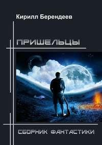 Кирилл Берендеев - Пришельцы. Сборник фантастики