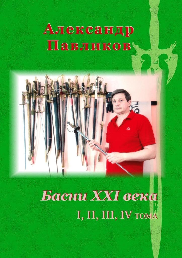 Александр Станиславович Павликов Басни XXI века. I, II, III, IV тома