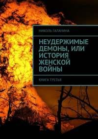 Николь Галанина - Неудержимые демоны, или История женской войны. Книга третья