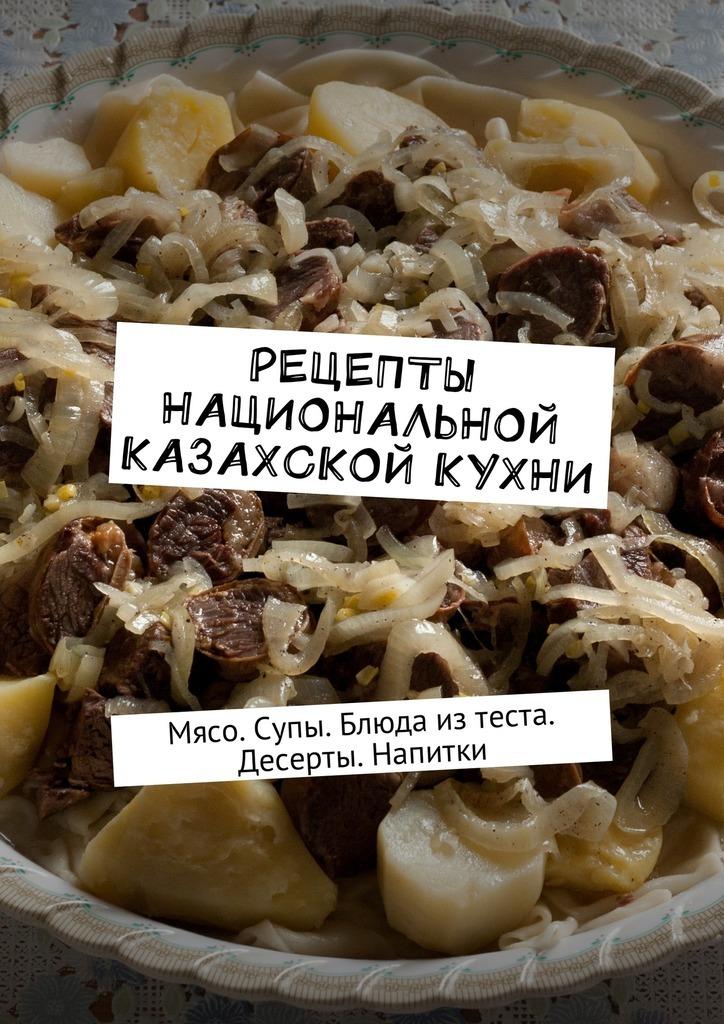 Алдар Косе - Рецепты национальной казахской кухни. Мясо. Супы. Блюда изтеста. Десерты. Напитки