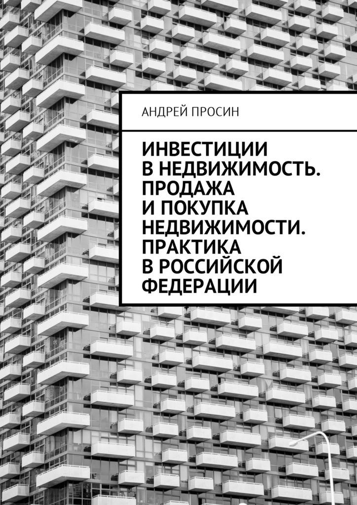 Андрей Геннадьевич Просин Инвестиции в недвижимость. Продажа и покупка недвижимости. Практика в Российской Федерации инвестирование в недвижимость для чайников