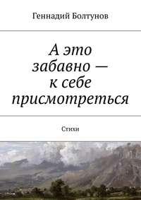 Геннадий Владимирович Болтунов - А это забавно – к себе присмотреться. Стихи