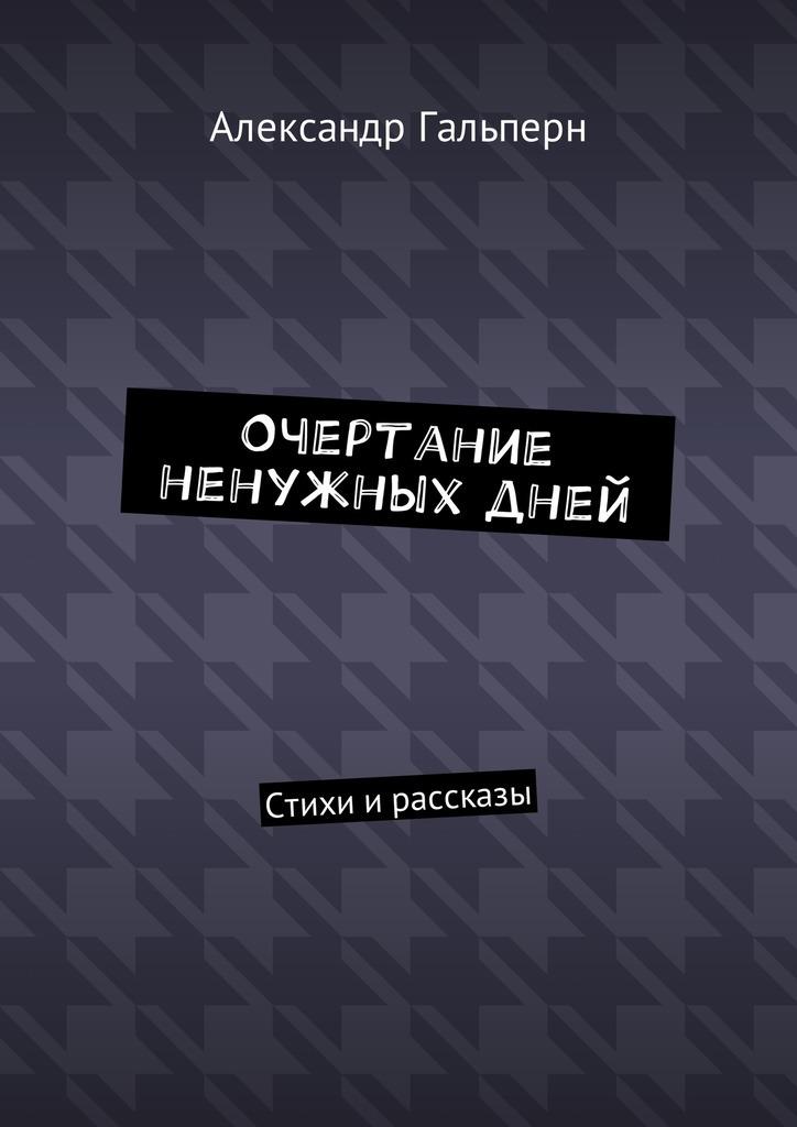 Александр Дмитриевич Гальперн Очертание ненужных дней. Стихи и рассказы люди людям