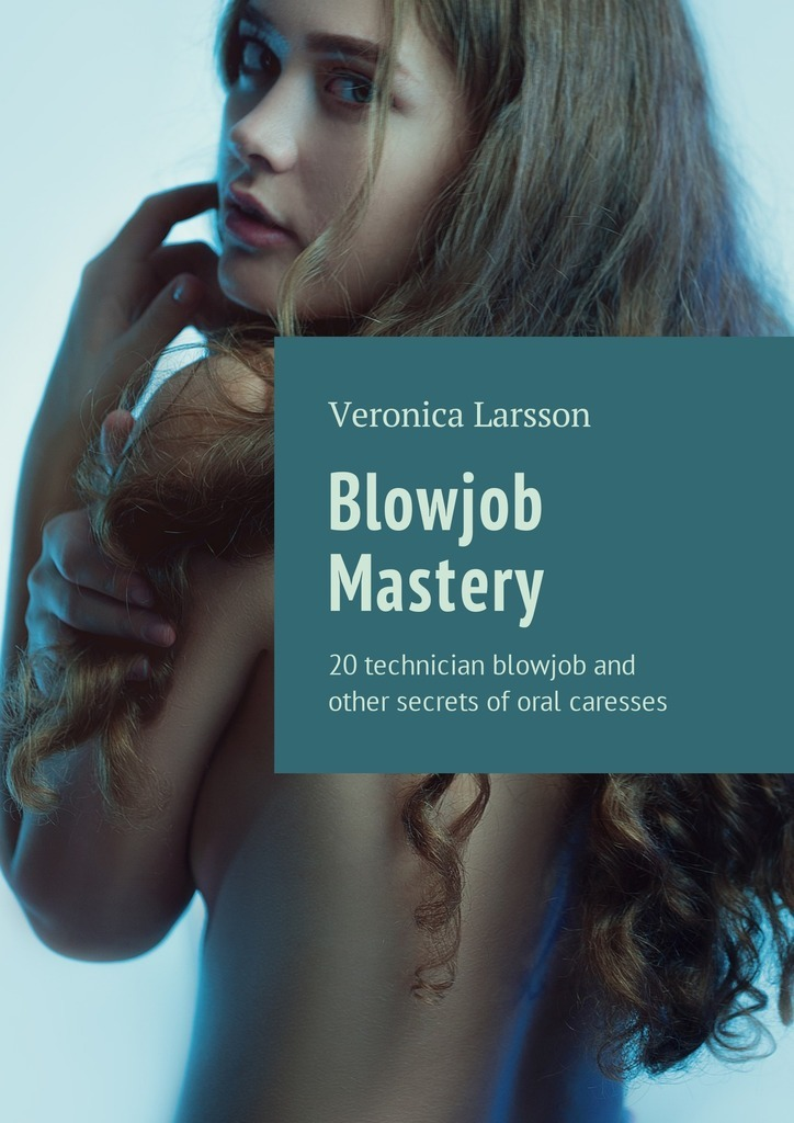 Вероника Ларссон Blowjob Mastery. 20 technician blowjob and other secrets of oral caresses серия читаем сами комплект из 27 книг