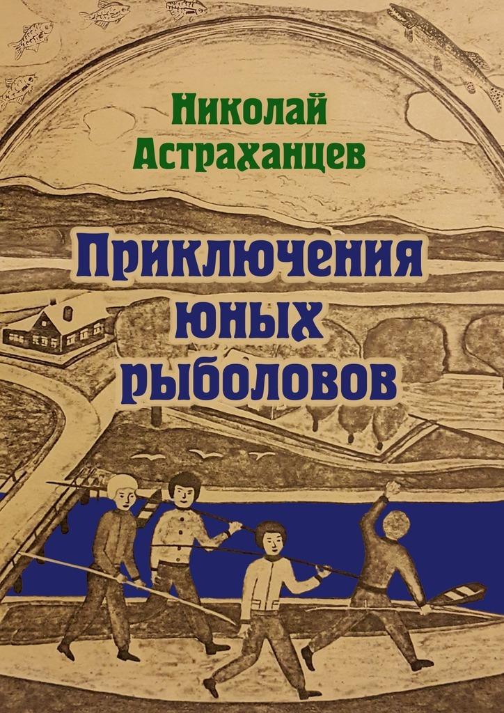 Николай Астраханцев Приключения юных рыболовов исаянц в пейзажи инобытия