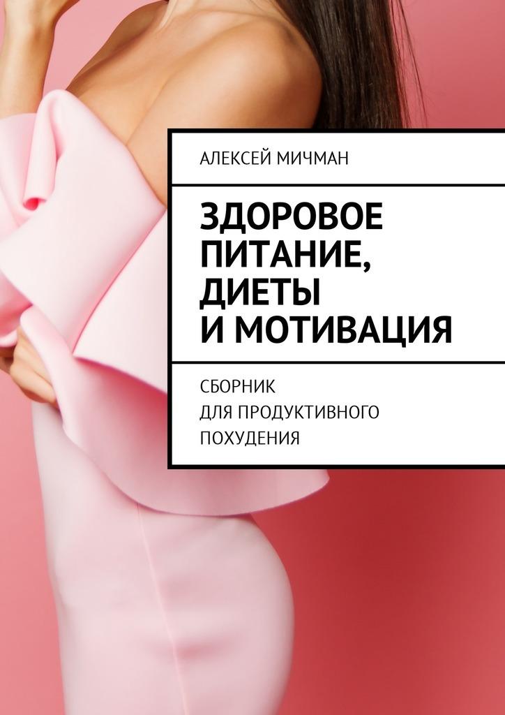 Алексей Мичман Здоровое питание, диеты имотивация. Сборник для продуктивного похудения