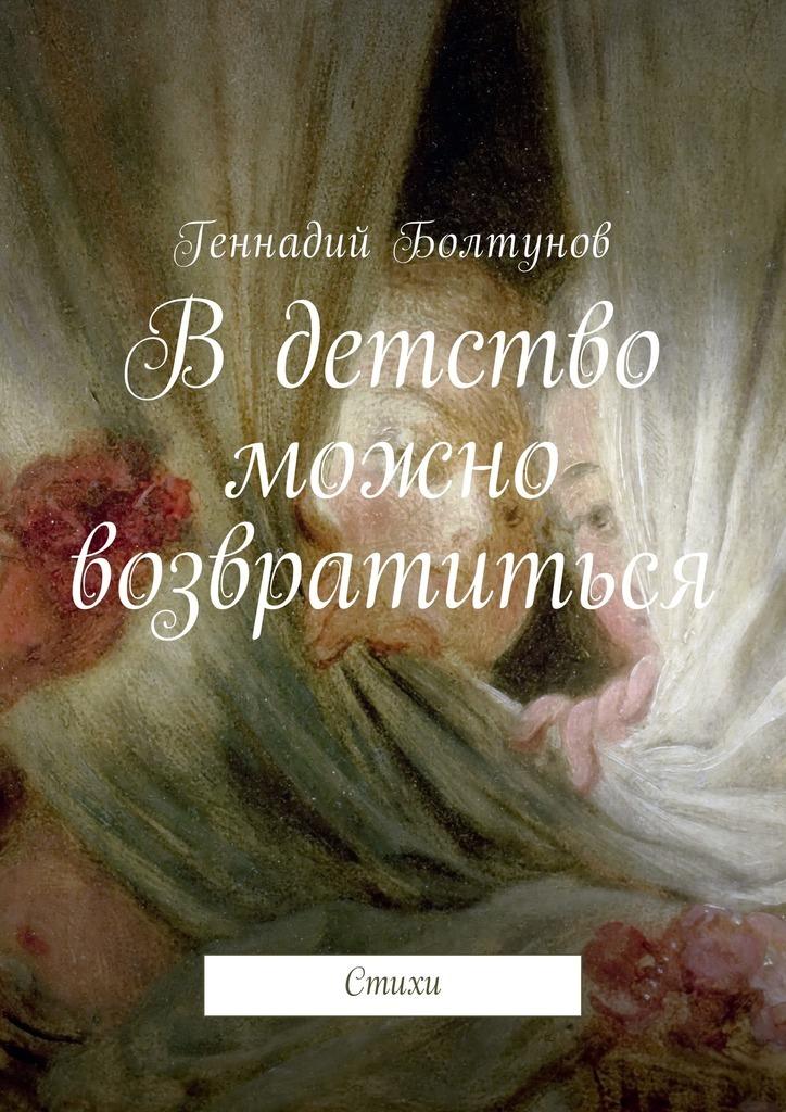 Геннадий Владимирович Болтунов В детство можно возвратиться. Стихи детство лидера