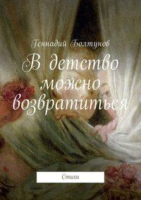 Геннадий Владимирович Болтунов - В детство можно возвратиться. Стихи