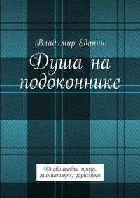 Владимир Владимирович Едапин - Душа на подоконнике. Дневниковая проза, миниатюры, зарисовки