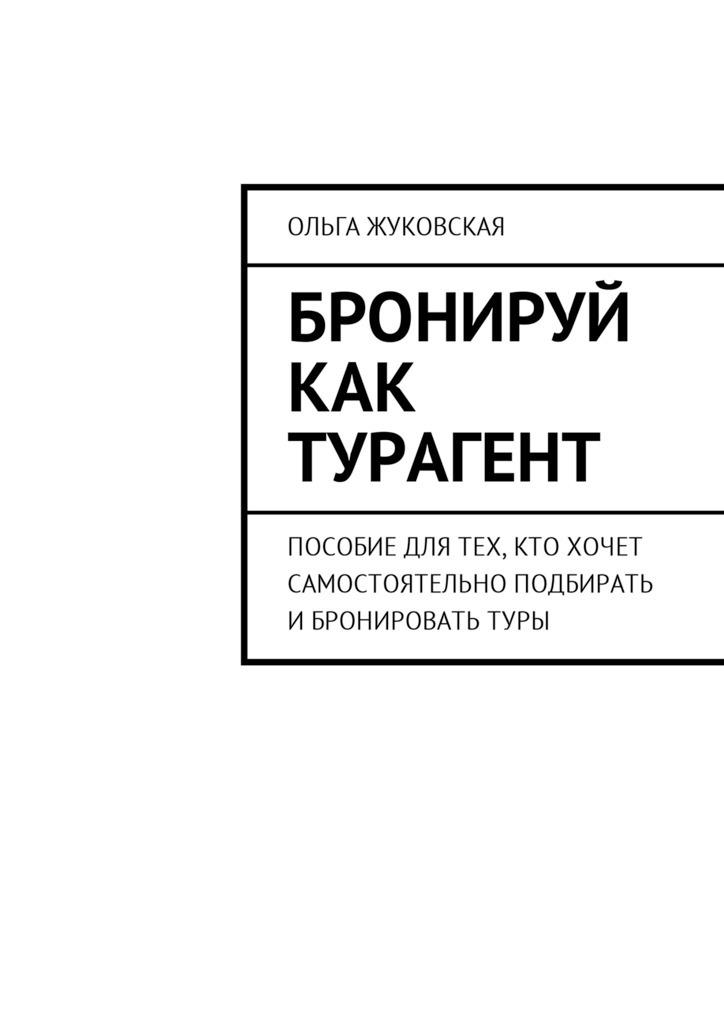 Ольга Жуковская Бронируй как турагент. Пособие для тех, кто хочет самостоятельно подбирать ибронироватьтуры туры