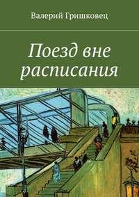 Валерий Фёдорович Гришковец - Поезд вне расписания