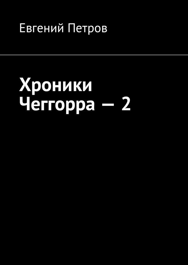 Евгений Петров Хроники Чеггорра – 2 евгений петров фронтовой дневник