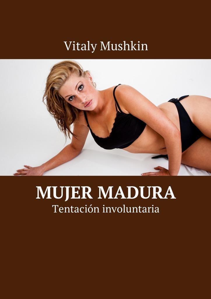 Vitaly Mushkin Mujer madura. Tentación involuntaria ISBN: 9785449032782 el mundo