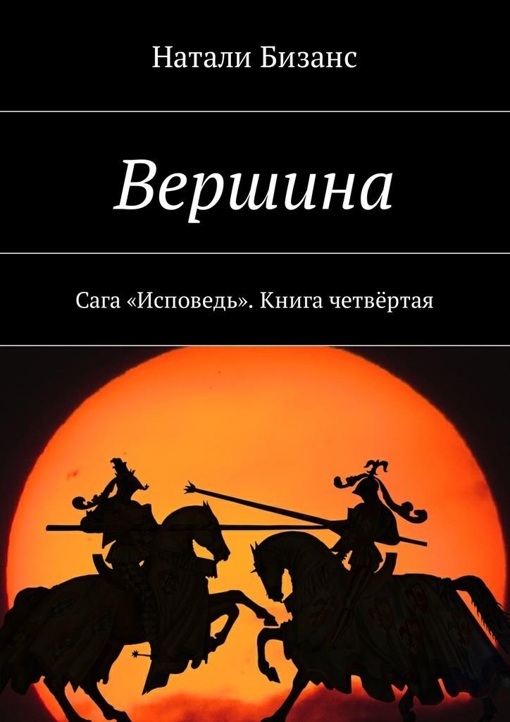 Натали Бизанс Вершина. Сага «Исповедь». Книга четвёртая сага о нагасаки