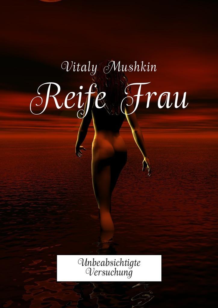 Vitaly Mushkin Reife Frau. Unbeabsichtigte Versuchung ботинки der spur der spur de034amwiz42