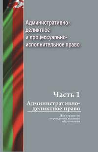 Коллектив авторов - Административно-деликтное и процессуально-исполнительное право. Часть 1. Административно-деликтное право