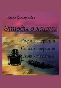 Элина Кальманович - Этюды о жизни. Стихотерапия