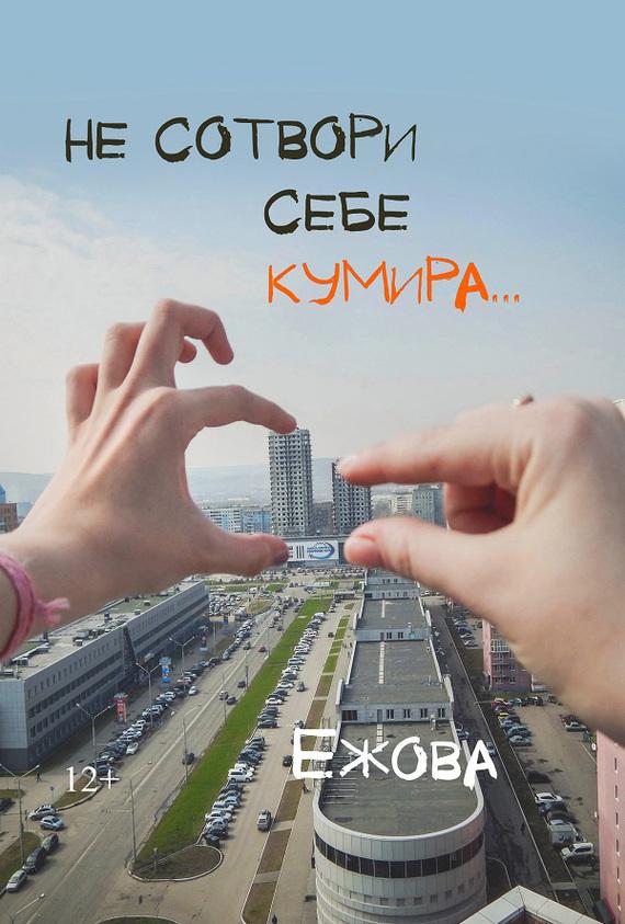 Ирина Ежова Не сотвори себе кумира