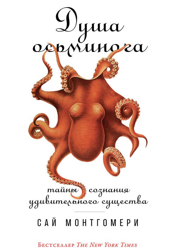 Сай Монтгомери - Душа осьминога: Тайны сознания удивительного существа