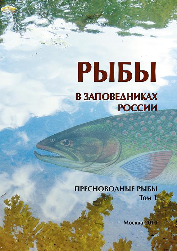 Коллектив авторов Рыбы в заповедниках России. Том 1. Пресноводные рыбы
