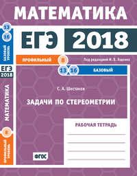 С. А. Шестаков - ЕГЭ 2018. Математика. Задачи по стереометрии. Задача 8 (профильный уровень). Задачи 13 и 16 (базовый уровень). Рабочая тетрадь
