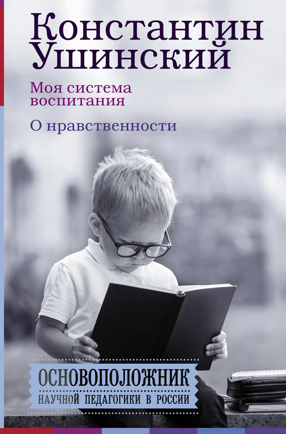 Константин Ушинский, В. Гусакова - Моя система воспитания. О нравственности (сборник)