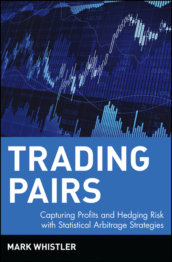 Mark  Whistler Trading Pairs. Capturing Profits and Hedging Risk with Statistical Arbitrage Strategies mark helweg dynamic trading indicators winning with value charts and price action profile