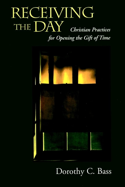 Dorothy Bass C. Receiving the Day. Christian Practices for Opening the Gift of Time ISBN: 9780787959272 sum of our days the