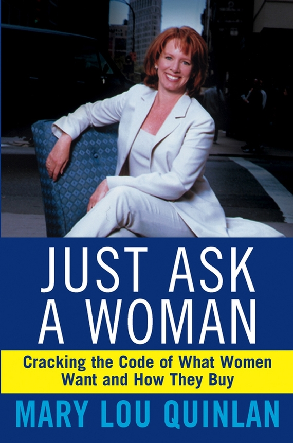 Mary Quinlan Lou Just Ask a Woman. Cracking the Code of What Women Want and How They Buy the woman in the photo