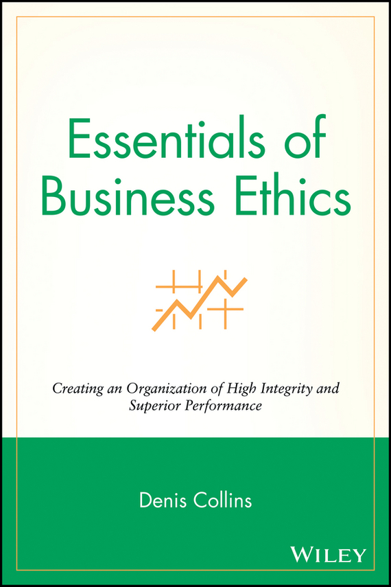 Denis  Collins Essentials of Business Ethics. Creating an Organization of High Integrity and Superior Performance блузон fake ethics youth 8 16 лет