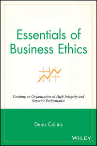 Denis  Collins - Essentials of Business Ethics. Creating an Organization of High Integrity and Superior Performance