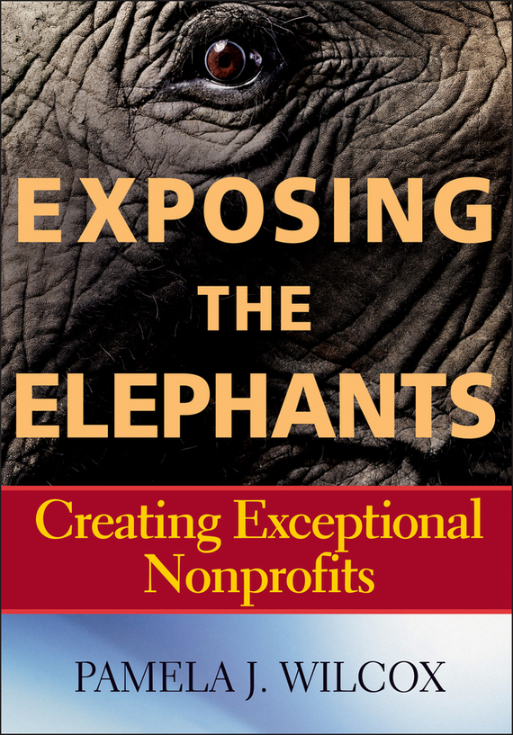 Pamela Wilcox J. Exposing the Elephants. Creating Exceptional Nonprofits al stubblefield the baptist health care journey to excellence creating a culture that wows