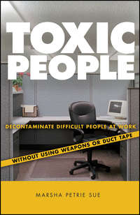 Marsha Sue Petrie - Toxic People. Decontaminate Difficult People at Work Without Using Weapons Or Duct Tape