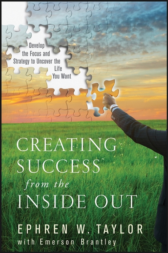 Creating Success from the Inside Out. Develop the Focus and Strategy to Uncover the Life You Want