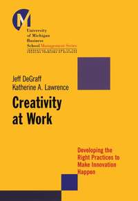 Jeff  DeGraff - Creativity at Work. Developing the Right Practices to Make Innovation Happen