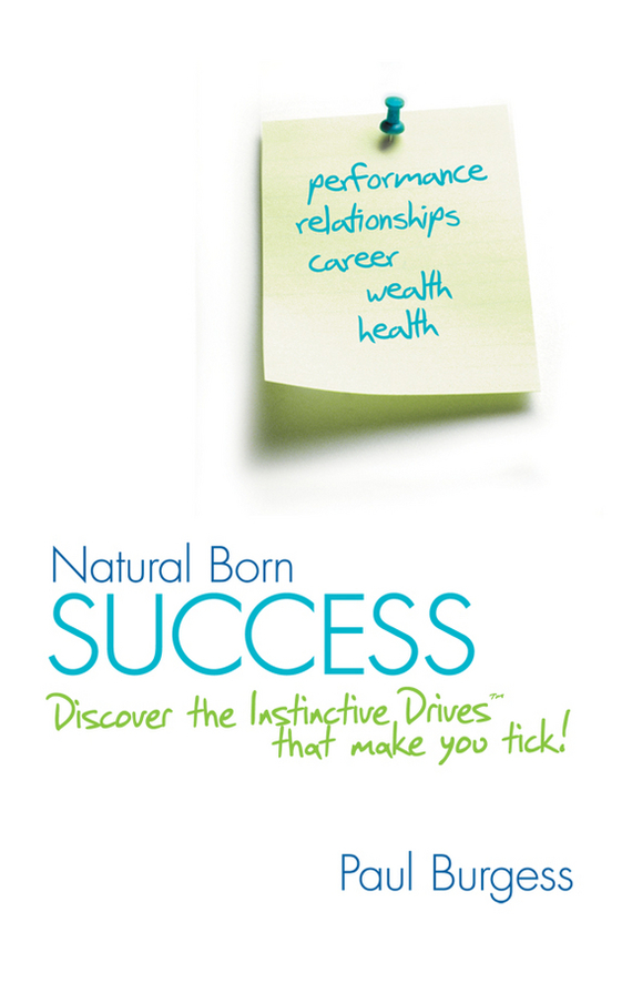 Paul  Burgess Natural Born Success. Discover the Instinctive Drives That Make You Tick! michael tobin forget strategy get results radical management attitudes that will deliver outstanding success