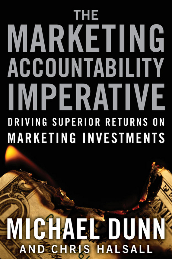 Michael Dunn The Marketing Accountability Imperative. Driving Superior Returns on Marketing Investments mark jeffery data driven marketing the 15 metrics everyone in marketing should know