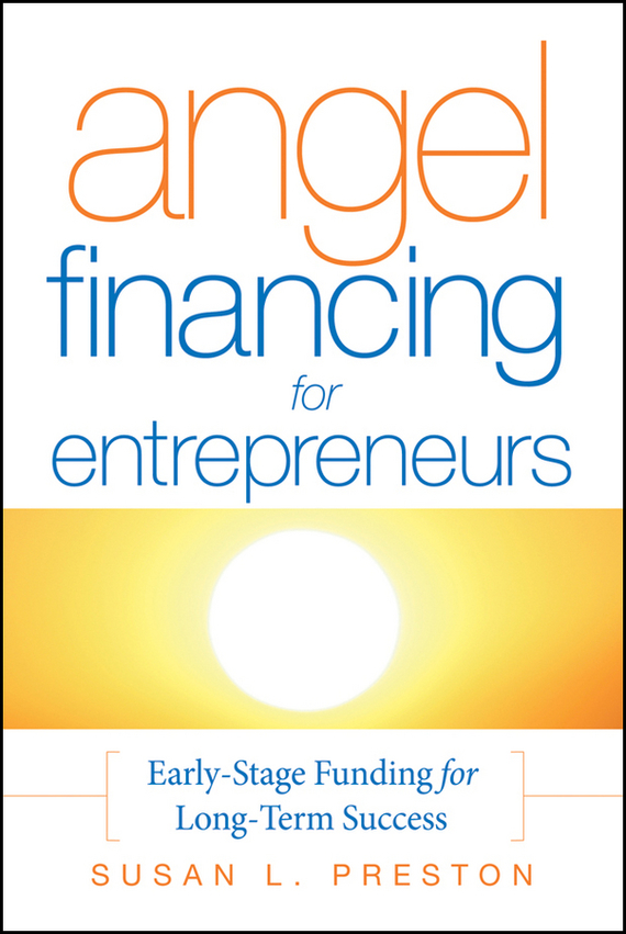 Susan Preston L. Angel Financing for Entrepreneurs. Early-Stage Funding for Long-Term Success