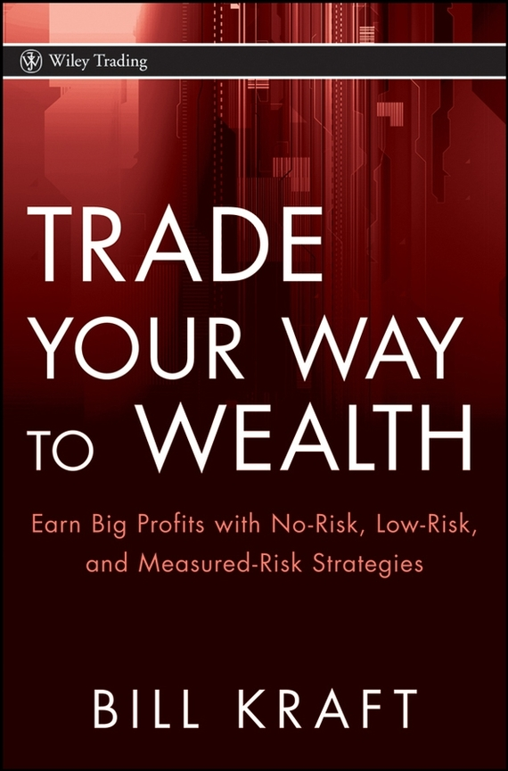Bill  Kraft Trade Your Way to Wealth. Earn Big Profits with No-Risk, Low-Risk, and Measured-Risk Strategies bill schley the unstoppables tapping your entrepreneurial power