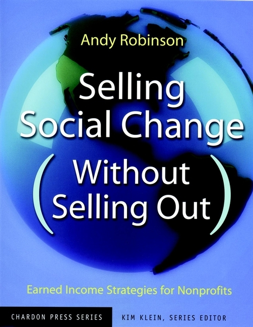 Kim  Klein Selling Social Change (Without Selling Out). Earned Income Strategies for Nonprofits